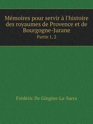 Memoires Pour Servir A L'Histoire Des Royaumes de Provence Et de Bourgogne-Jurane Partie 1, 2