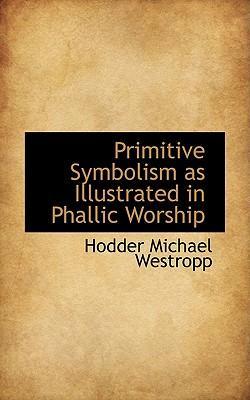 Primitive Symbolism As Illustrated in Phallic Worship