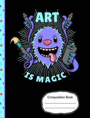 Cute Monster Art Is Magic Composition Notebook