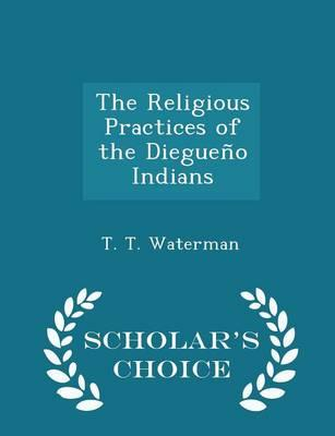 The Religious Practices of the Diegueno Indians - Scholar's Choice Edition