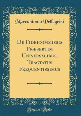 De Fideicommissis Præsertim Universalibus, Tractatus Frequentissimus (Classic Reprint)
