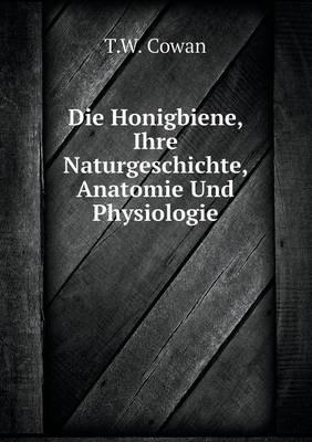 Die Honigbiene, Ihre Naturgeschichte, Anatomie Und Physiologie