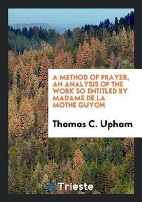 A method of prayer, an analysis of the work so entitled by madame de La Mothe Guyon