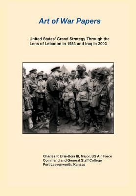 United States Grand Strategy Through the Lens of Lebanon in 1983 and Iraq in 2003 (Art of War Papers Series)