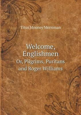 Welcome, Englishmen Or, Pilgrims, Puritans and Roger Williams