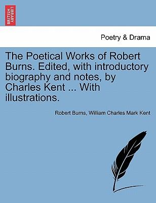 The Poetical Works of Robert Burns. Edited, with Introductory Biography and Notes, by Charles Kent ... with Illustrations