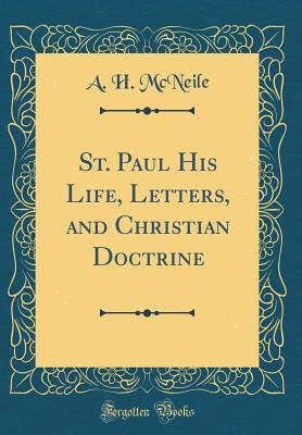 St. Paul His Life, Letters, and Christian Doctrine (Classic Reprint)