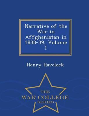Narrative of the War in Affghanistan in 1838-39, Volume 1 - War College Series