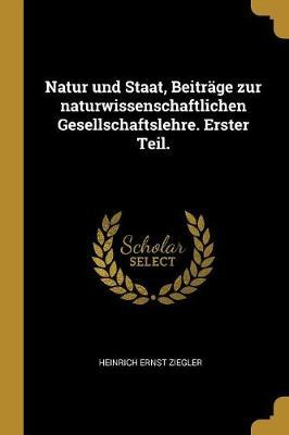 Natur Und Staat, Beiträge Zur Naturwissenschaftlichen Gesellschaftslehre. Erster Teil.