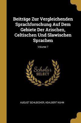 Beiträge Zur Vergleichenden Sprachforschung Auf Dem Gebiete Der Arischen, Celtischen Und Slawischen Sprachen; Volume 7