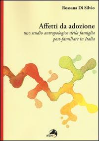Affetti da adozione. Uno studio antropologico della famiglia post-familiare in Italia