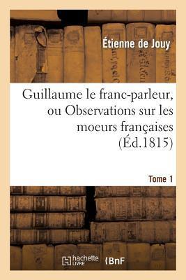 Guillaume le Franc-Parleur, Ou Observations Sur les Moeurs Françaises.Tome 1