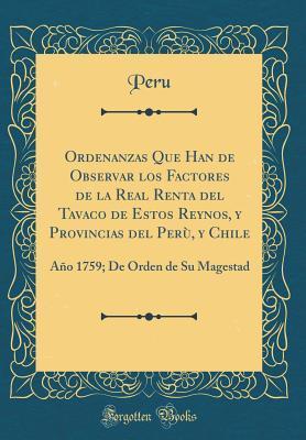 Ordenanzas Que Han de Observar Los Factores de la Real Renta del Tavaco de Estos Reynos, y Provincias del Perù, y Chile