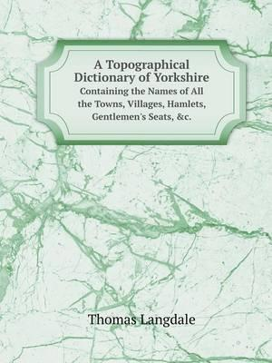 A Topographical Dictionary of Yorkshire Containing the Names of All the Towns, Villages, Hamlets, Gentlemen's Seats, &C.