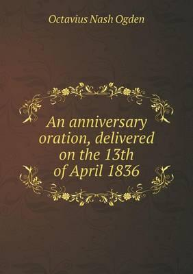 An Anniversary Oration, Delivered on the 13th of April 1836