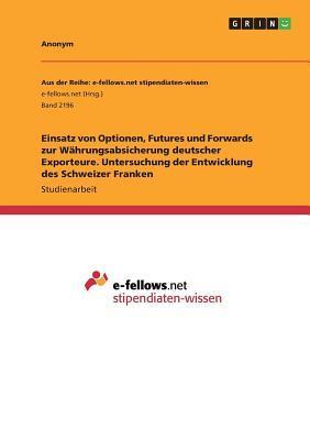 Einsatz von Optionen, Futures und Forwards zur Währungsabsicherung deutscher Exporteure. Untersuchung der Entwicklung des Schweizer Franken
