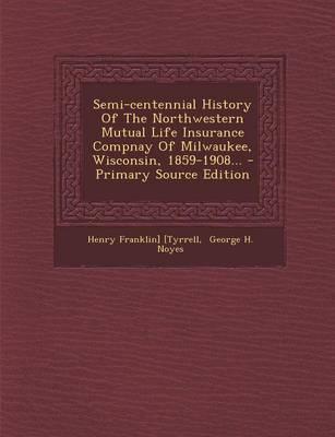 Semi-Centennial History of the Northwestern Mutual Life Insurance Compnay of Milwaukee, Wisconsin, 1859-1908...
