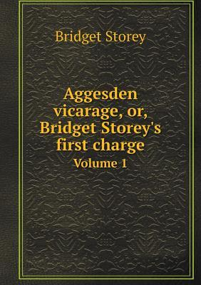 Aggesden Vicarage, Or, Bridget Storey's First Charge Volume 1