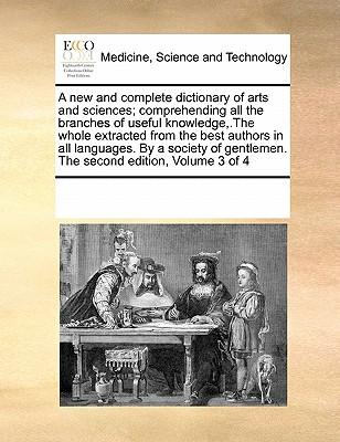 A New and Complete Dictionary of Arts and Sciences; Comprehending All the Branches of Useful Knowledge.the Whole Extracted from the Best Authors i