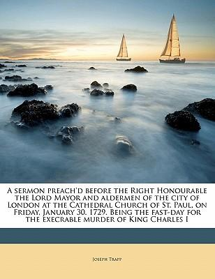 A Sermon Preach'd Before the Right Honourable the Lord Mayor and Aldermen of the City of London at the Cathedral Church of St. Paul, on Friday, ... for the Execrable Murder of King Charles I