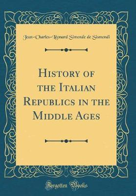 History of the Italian Republics in the Middle Ages (Classic Reprint)