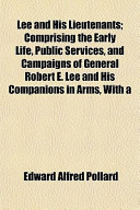 Lee and His Lieutenants; Comprising the Early Life, Public Services, and Campaigns of General Robert E Lee and His Companions in Arms, With