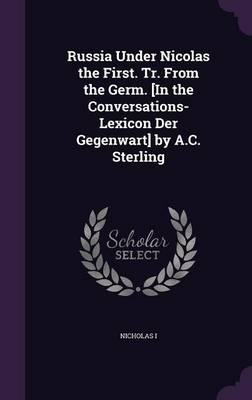 Russia Under Nicolas the First. Tr. from the Germ. [In the Conversations-Lexicon Der Gegenwart] by A.C. Sterling