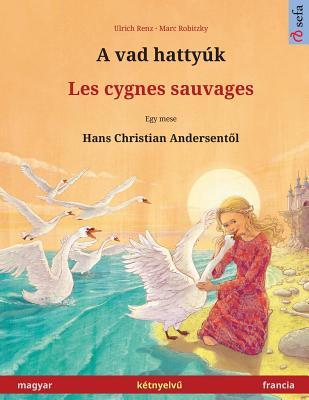 A vad hattyúk – Les cygnes sauvages. Bilingual children's book adapted from a fairy tale by Hans Christian Andersen (Hungarian – French / magyar – francia)