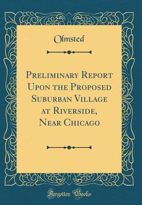 Preliminary Report Upon the Proposed Suburban Village at Riverside, Near Chicago (Classic Reprint)