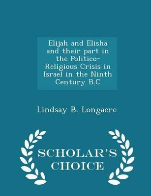 Elijah and Elisha and Their Part in the Politico-Religious Crisis in Israel in the Ninth Century B.C - Scholar's Choice Edition