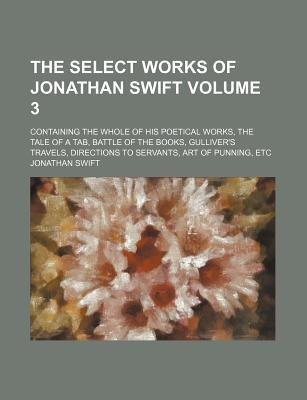 The Select Works of Jonathan Swift Volume 3; Containing the Whole of His Poetical Works, the Tale of a Tab, Battle of the Books, Gulliver's Travels, Directions to Servants, Art of Punning, Etc