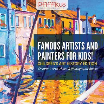 Famous Artists and Painters for Kids! Children's Art History Edition - Children's Arts, Music & Photography Books