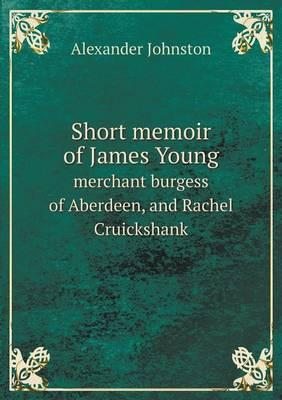 Short Memoir of James Young Merchant Burgess of Aberdeen, and Rachel Cruickshank