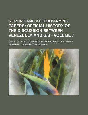 Report and Accompanying Papers (Volume 7); Official History of the Discussion Between Venezuela and G.B