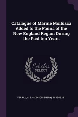 Catalogue of Marine Mollusca Added to the Fauna of the New England Region During the Past Ten Years