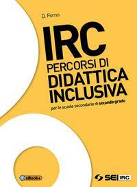 IRC. Percorsi di didattica inclusiva. Per le Scuole superiori. Con ebook. Con espansione online