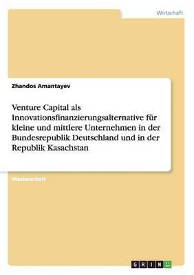 Venture Capital als Innovationsfinanzierungsalternative für kleine und mittlere Unternehmen in der Bundesrepublik Deutschland und in der Republik Kasachstan