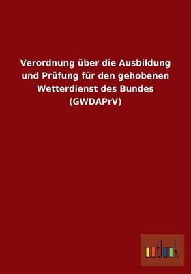 Verordnung über die Ausbildung und Prüfung für den gehobenen Wetterdienst des Bundes (GWDAPrV)