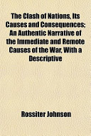 The Clash of Nations, Its Causes and Consequences; An Authentic Narrative of the Immediate and Remote Causes of the War, with a Descriptive