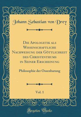 Die Apologetik als Wissenschaftliche Nachweisung der Göttlichkeit des Christenthums in Seiner Erscheinung, Vol. 1