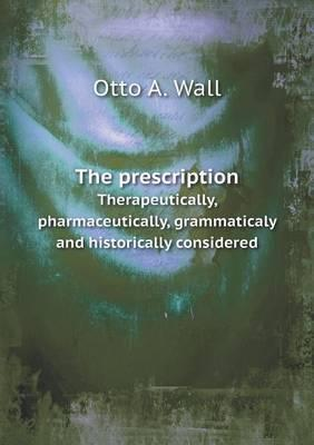 The Prescription Therapeutically, Pharmaceutically, Grammaticaly and Historically Considered