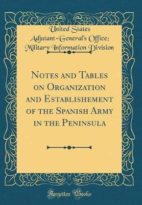 Notes and Tables on Organization and Establishement of the Spanish Army in the Peninsula (Classic Reprint)