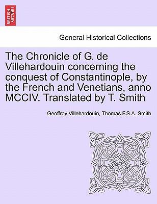 The Chronicle of G. de Villehardouin concerning the conquest of Constantinople, by the French and Venetians, anno MCCIV. Translated by T. Smith