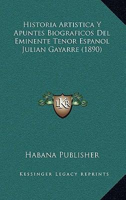 Historia Artistica y Apuntes Biograficos del Eminente Tenor Espanol Julian Gayarre (1890)