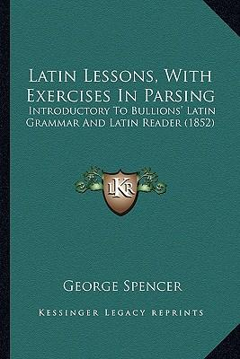Latin Lessons, with Exercises in Parsing