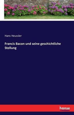 Francis Bacon und seine geschichtliche Stellung