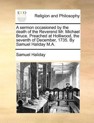 A Sermon Occasioned by the Death of the Reverend Mr. Michael Bruce. Preached at Holliwood, the Seventh of December, 1735. by Samuel Haliday M.A