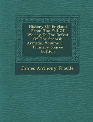 History of England from the Fall of Wolsey to the Defeat of the Spanish Armada, Volume 8...