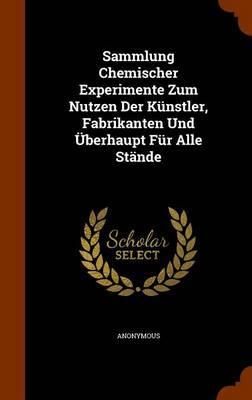 Sammlung Chemischer Experimente Zum Nutzen Der Kunstler, Fabrikanten Und Uberhaupt Fur Alle Stande