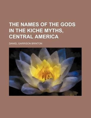 The Names of the Gods in the Kiche Myths, Central America